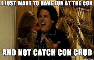 I just want to have fun at the con, and not catch con crud. Right?